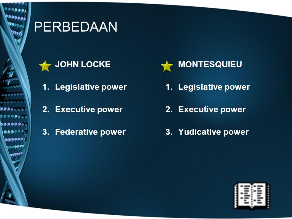 PERBEDAAN JOHN LOCKE 1.Legislative power 2.Executive power 3.Federative power MONTESQUIEU 1.Legislative power 2.Executive power 3.Yudicative power