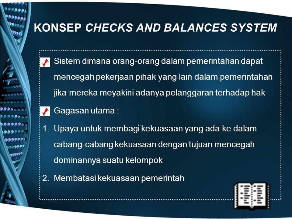 KONSEP CHECKS AND BALANCES SYSTEM Sistem dimana orang-orang dalam pemerintahan dapat mencegah pekerjaan pihak yang lain dalam pemerintahan jika mereka