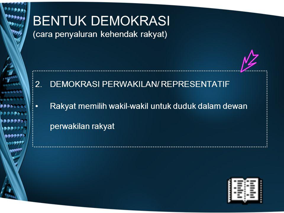 BENTUK DEMOKRASI (cara penyaluran kehendak rakyat) 2.DEMOKRASI PERWAKILAN/ REPRESENTATIF Rakyat memilih wakil-wakil untuk duduk dalam dewan perwakilan