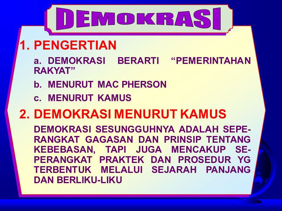 1.PENGERTIAN a.DEMOKRASI BERARTI PEMERINTAHAN RAKYAT b.MENURUT MAC PHERSON c.MENURUT KAMUS 2.DEMOKRASI MENURUT KAMUS DEMOKRASI SESUNGGUHNYA ADALAH SEPE- RANGKAT GAGASAN DAN PRINSIP TENTANG KEBEBASAN, TAPI JUGA MENCAKUP SE- PERANGKAT PRAKTEK DAN PROSEDUR YG TERBENTUK MELALUI SEJARAH PANJANG DAN BERLIKU-LIKU
