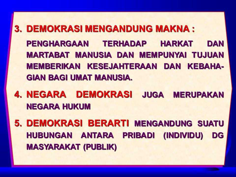 3.DEMOKRASI MENGANDUNG MAKNA : PENGHARGAAN TERHADAP HARKAT DAN MARTABAT MANUSIA DAN MEMPUNYAI TUJUAN MEMBERIKAN KESEJAHTERAAN DAN KEBAHA- GIAN BAGI UMAT MANUSIA.