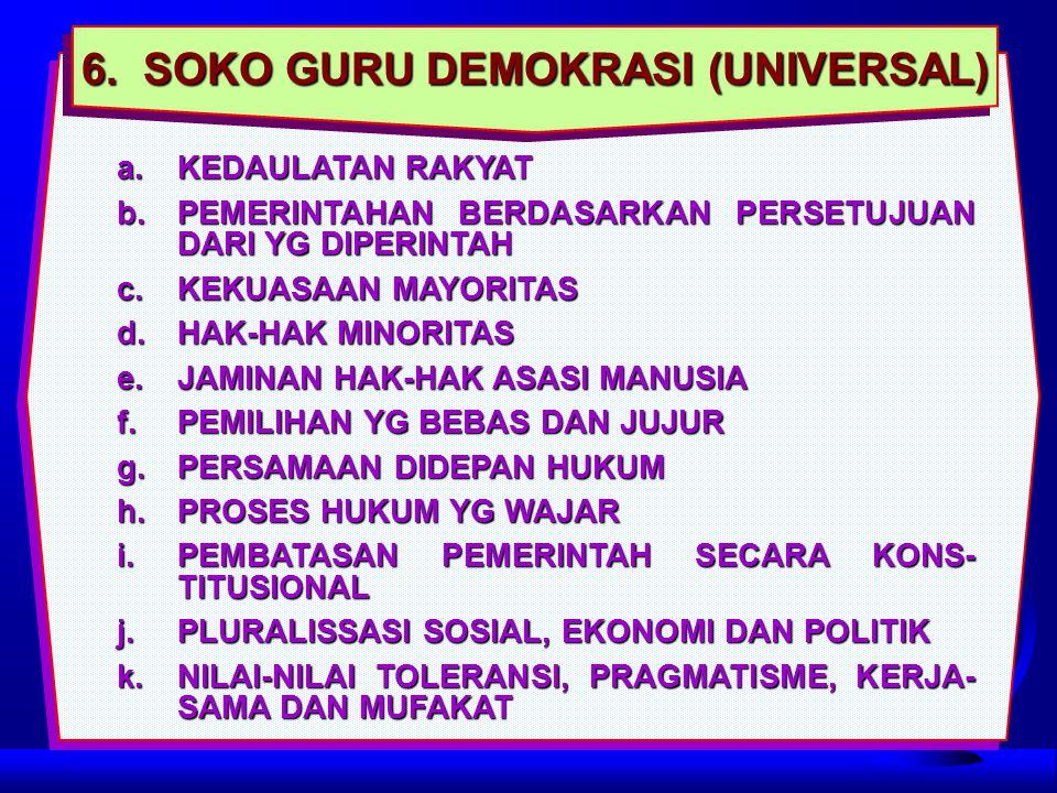 6. SOKO GURU DEMOKRASI (UNIVERSAL) a.KEDAULATAN RAKYAT b.PEMERINTAHAN BERDASARKAN PERSETUJUAN DARI YG DIPERINTAH c.KEKUASAAN MAYORITAS d.HAK-HAK MINOR