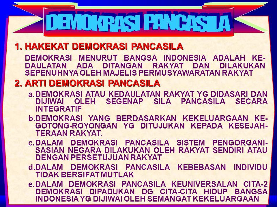 1.HAKEKAT DEMOKRASI PANCASILA DEMOKRASI MENURUT BANGSA INDONESIA ADALAH KE- DAULATAN ADA DITANGAN RAKYAT DAN DILAKUKAN SEPENUHNYA OLEH MAJELIS PERMUSYAWARATAN RAKYAT 2.ARTI DEMOKRASI PANCASILA a.DEMOKRASI ATAU KEDAULATAN RAKYAT YG DIDASARI DAN DIJIWAI OLEH SEGENAP SILA PANCASILA SECARA INTEGRATIF b.DEMOKRASI YANG BERDASARKAN KEKELUARGAAN KE- GOTONG-ROYONGAN YG DITUJUKAN KEPADA KESEJAH- TERAAN RAKYAT.
