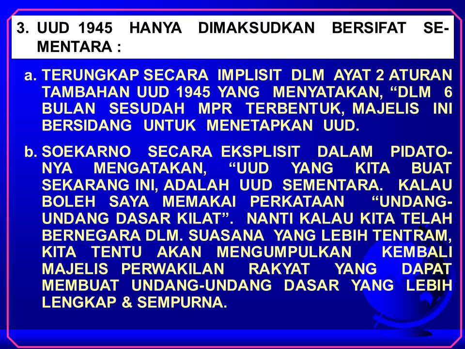 3.UUD 1945 HANYA DIMAKSUDKAN BERSIFAT SE- MENTARA : a.TERUNGKAP SECARA IMPLISIT DLM AYAT 2 ATURAN TAMBAHAN UUD 1945 YANG MENYATAKAN, DLM 6 BULAN SESUDAH MPR TERBENTUK, MAJELIS INI BERSIDANG UNTUK MENETAPKAN UUD.