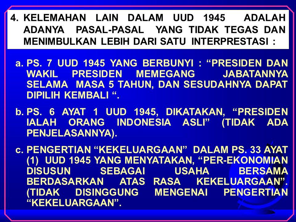 4.KELEMAHAN LAIN DALAM UUD 1945 ADALAH ADANYA PASAL-PASAL YANG TIDAK TEGAS DAN MENIMBULKAN LEBIH DARI SATU INTERPRESTASI : a.PS.