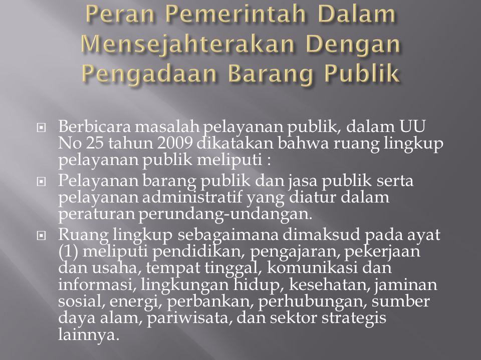  Berbicara masalah pelayanan publik, dalam UU No 25 tahun 2009 dikatakan bahwa ruang lingkup pelayanan publik meliputi :  Pelayanan barang publik dan jasa publik serta pelayanan administratif yang diatur dalam peraturan perundang-undangan.
