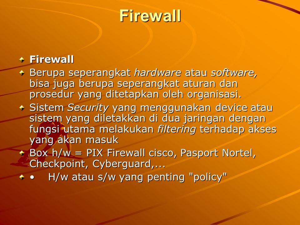 Firewall Firewall Berupa seperangkat hardware atau software, bisa juga berupa seperangkat aturan dan prosedur yang ditetapkan oleh organisasi. Sistem