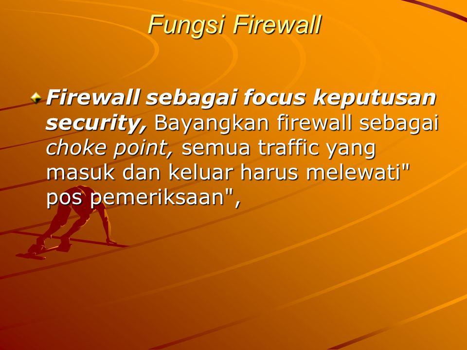 Fungsi Firewall Firewall sebagai focus keputusan security, Bayangkan firewall sebagai choke point, semua traffic yang masuk dan keluar harus melewati