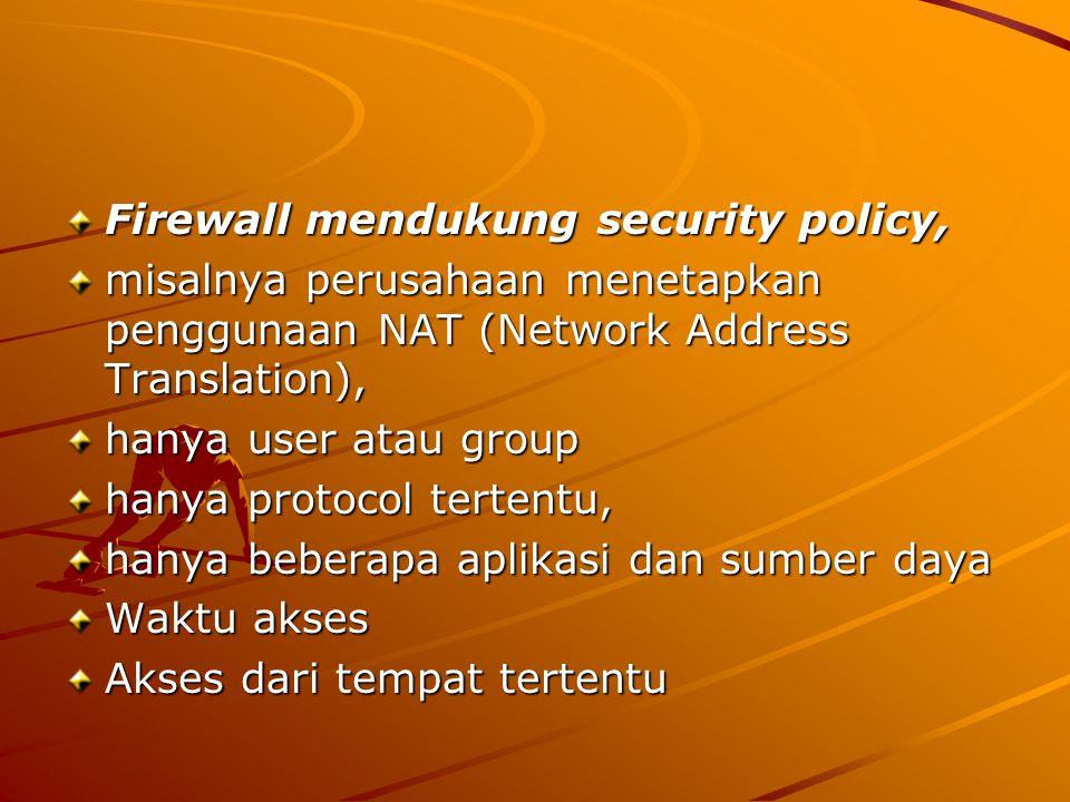 Firewall mendukung security policy, misalnya perusahaan menetapkan penggunaan NAT (Network Address Translation), hanya user atau group hanya protocol