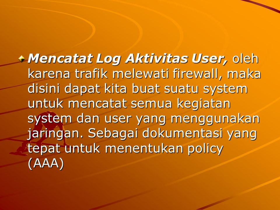 Mencatat Log Aktivitas User, oleh karena trafik melewati firewall, maka disini dapat kita buat suatu system untuk mencatat semua kegiatan system dan u