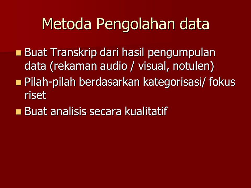 Metoda Pengolahan data Buat Transkrip dari hasil pengumpulan data (rekaman audio / visual, notulen) Buat Transkrip dari hasil pengumpulan data (rekama