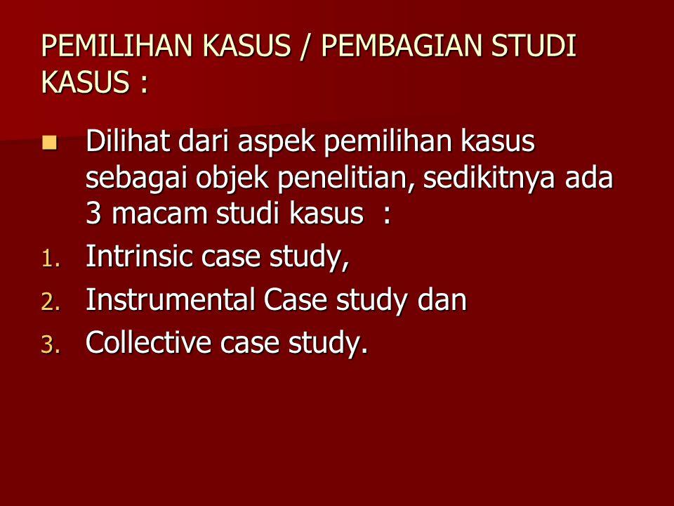 PEMILIHAN KASUS / PEMBAGIAN STUDI KASUS : Dilihat dari aspek pemilihan kasus sebagai objek penelitian, sedikitnya ada 3 macam studi kasus : Dilihat da