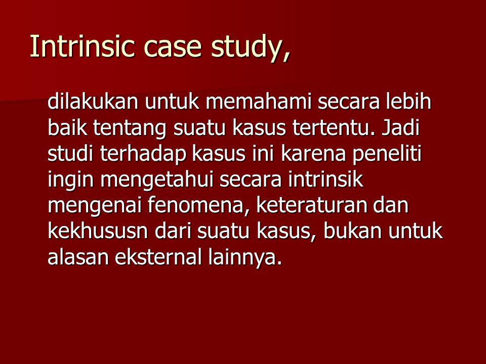 Intrinsic case study, dilakukan untuk memahami secara lebih baik tentang suatu kasus tertentu. Jadi studi terhadap kasus ini karena peneliti ingin men
