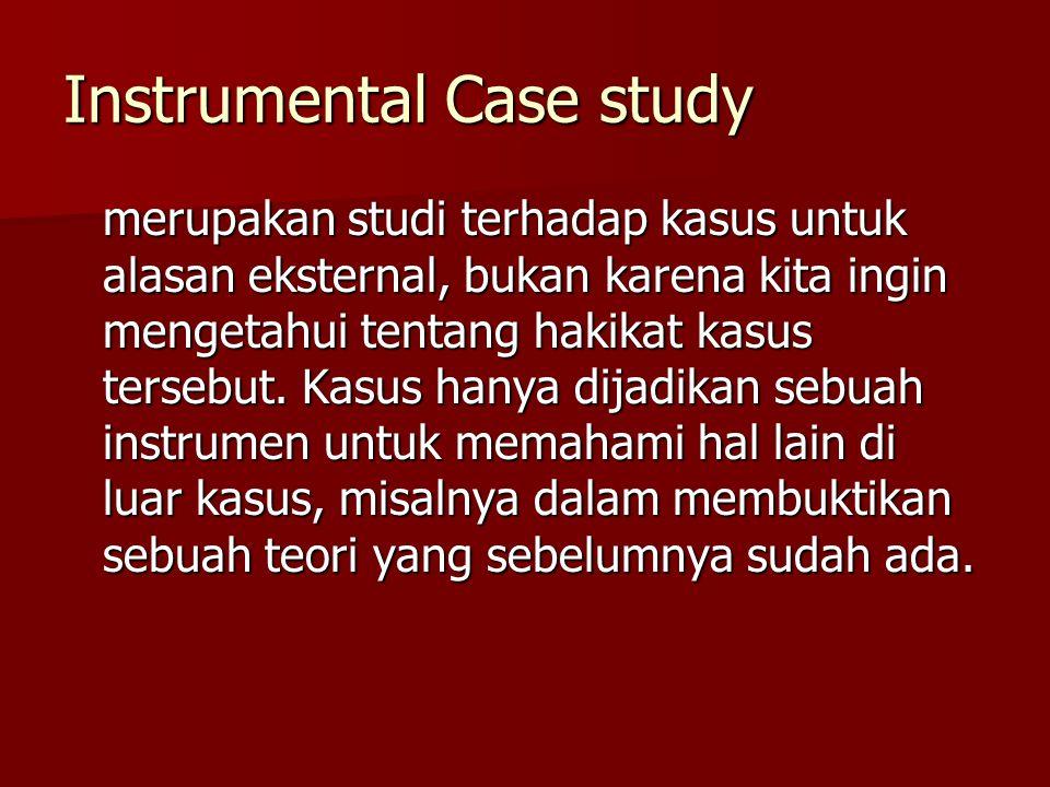 Instrumental Case study merupakan studi terhadap kasus untuk alasan eksternal, bukan karena kita ingin mengetahui tentang hakikat kasus tersebut. Kasu