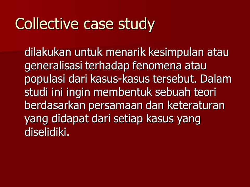 Collective case study dilakukan untuk menarik kesimpulan atau generalisasi terhadap fenomena atau populasi dari kasus-kasus tersebut. Dalam studi ini