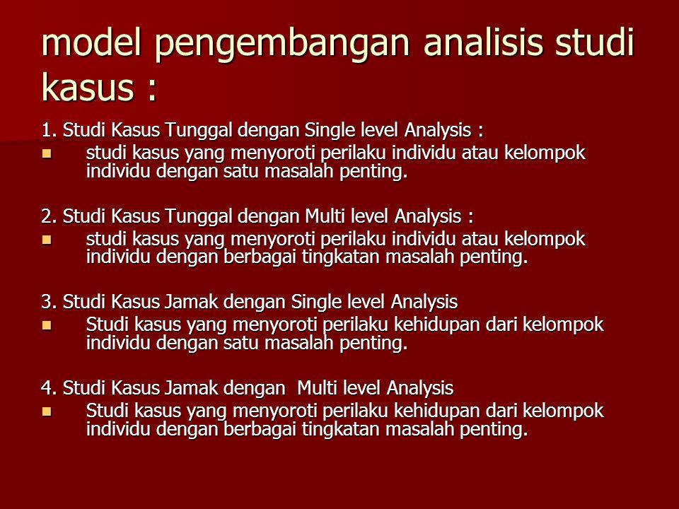 model pengembangan analisis studi kasus : 1. Studi Kasus Tunggal dengan Single level Analysis : studi kasus yang menyoroti perilaku individu atau kelo