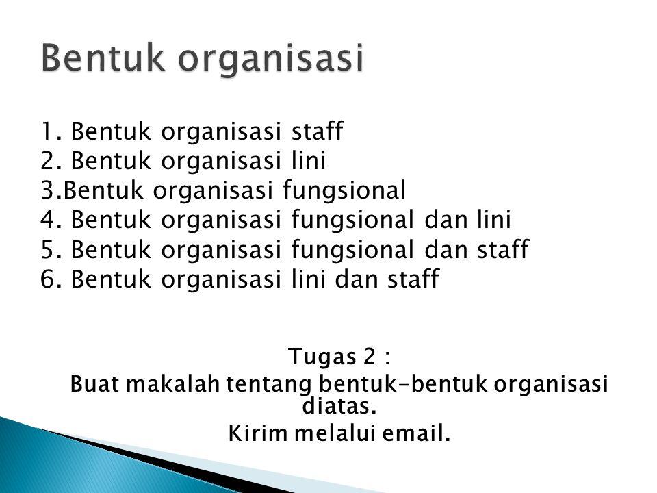 1. Bentuk organisasi staff 2. Bentuk organisasi lini 3.Bentuk organisasi fungsional 4. Bentuk organisasi fungsional dan lini 5. Bentuk organisasi fung