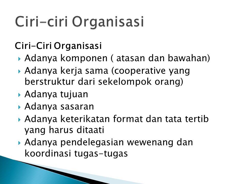 Ciri-Ciri Organisasi  Adanya komponen ( atasan dan bawahan)  Adanya kerja sama (cooperative yang berstruktur dari sekelompok orang)  Adanya tujuan