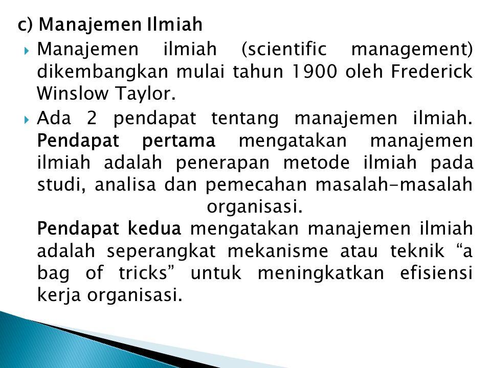 c) Manajemen Ilmiah  Manajemen ilmiah (scientific management) dikembangkan mulai tahun 1900 oleh Frederick Winslow Taylor.  Ada 2 pendapat tentang m