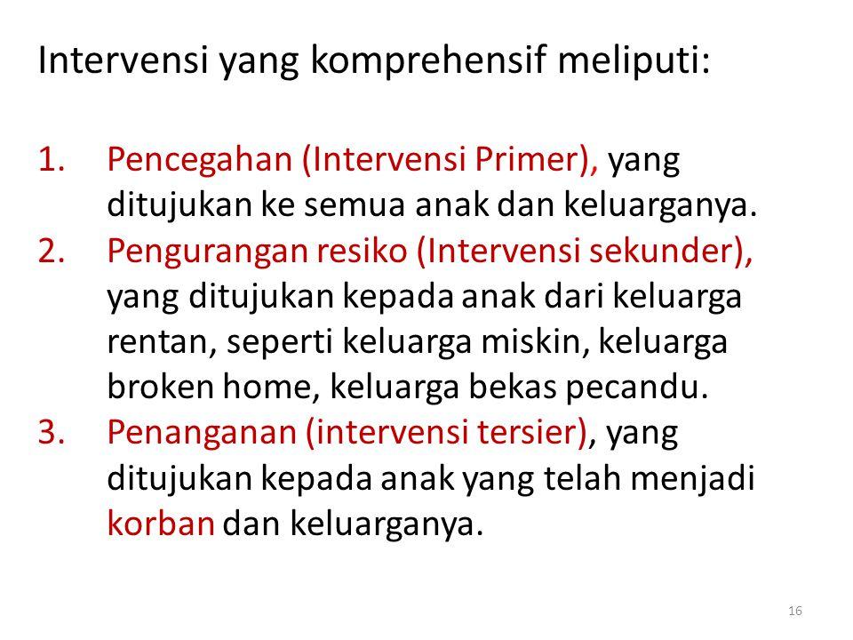 Intervensi yang komprehensif meliputi: 1.Pencegahan (Intervensi Primer), yang ditujukan ke semua anak dan keluarganya. 2.Pengurangan resiko (Intervens