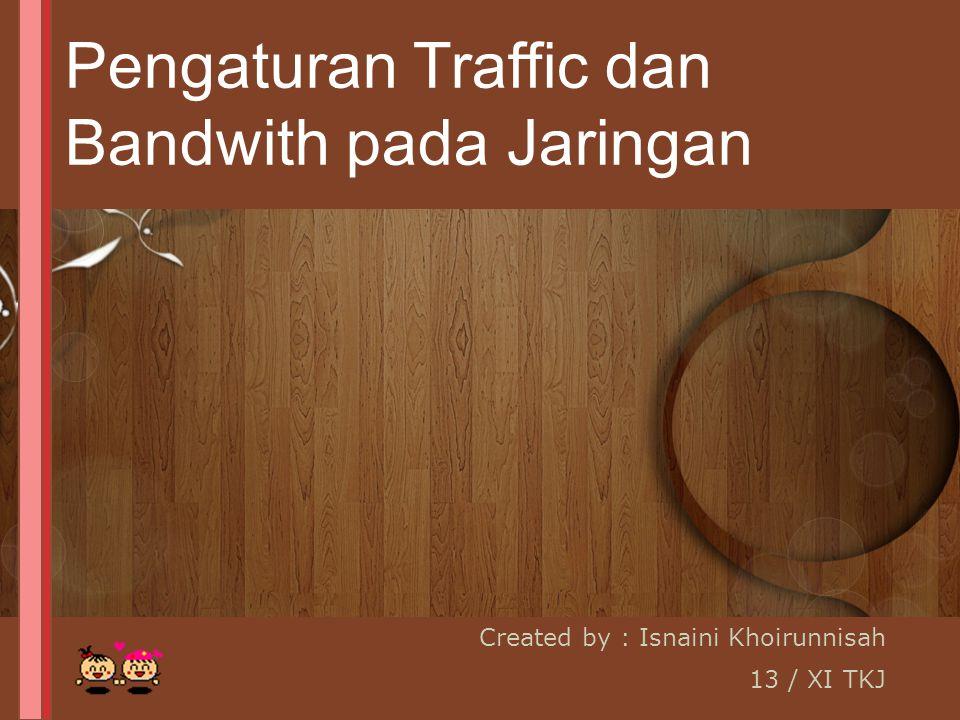 Created by : Isnaini Khoirunnisah 13 / XI TKJ Pengaturan Traffic dan Bandwith pada Jaringan