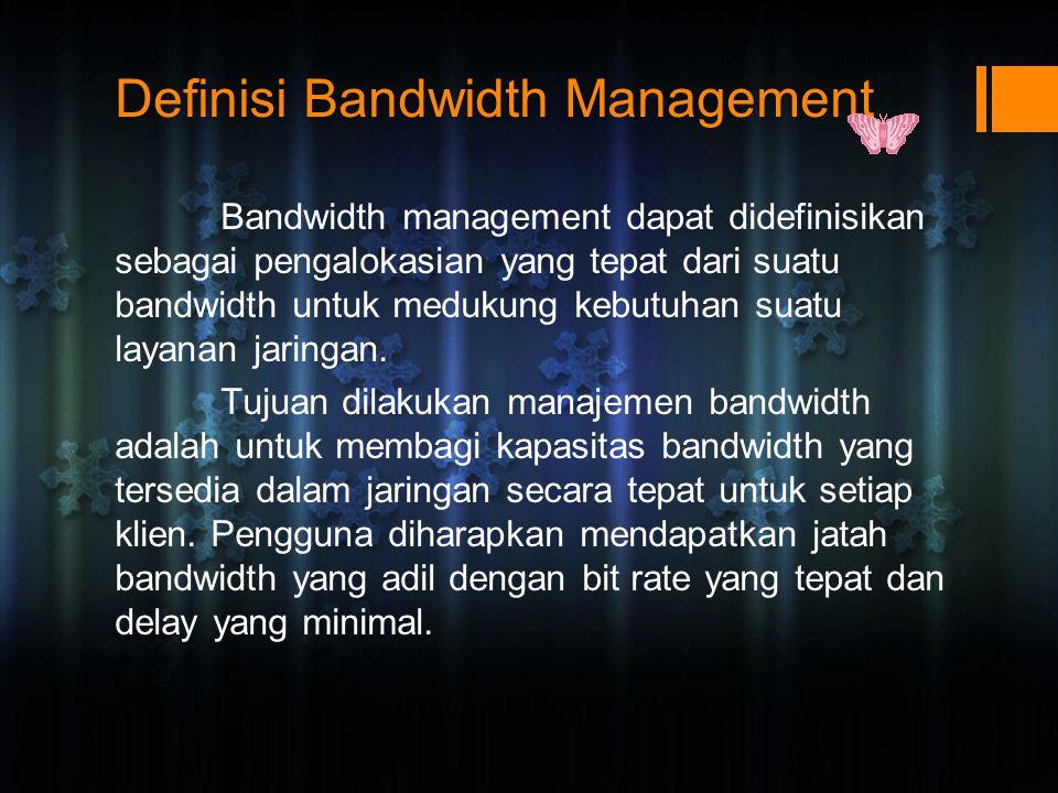 Definisi Bandwidth Management Bandwidth management dapat didefinisikan sebagai pengalokasian yang tepat dari suatu bandwidth untuk medukung kebutuhan suatu layanan jaringan.