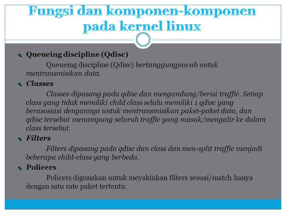 Queueing discipline (Qdisc) Queueing discipline (Qdisc) bertanggungjawab untuk mentransmisikan data. Classes Classes dipasang pada qdisc dan mengandun