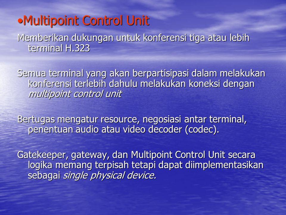 Multipoint Control UnitMultipoint Control Unit Memberikan dukungan untuk konferensi tiga atau lebih terminal H.323 Semua terminal yang akan berpartisipasi dalam melakukan konferensi terlebih dahulu melakukan koneksi dengan multipoint control unit Bertugas mengatur resource, negosiasi antar terminal, penentuan audio atau video decoder (codec).