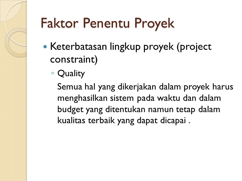 Faktor Penentu Proyek Keterbatasan lingkup proyek (project constraint) ◦ Quality Semua hal yang dikerjakan dalam proyek harus menghasilkan sistem pada