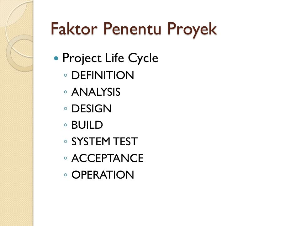 Faktor Penentu Proyek Project Life Cycle ◦ DEFINITION ◦ ANALYSIS ◦ DESIGN ◦ BUILD ◦ SYSTEM TEST ◦ ACCEPTANCE ◦ OPERATION