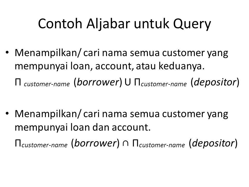 Contoh Aljabar untuk Query Menampilkan/ cari nama semua customer yang mempunyai loan, account, atau keduanya. Π customer-name (borrower) U Π customer-