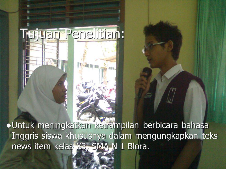 Tujuan Penelitian: Untuk meningkatkan ketrampilan berbicara bahasa Inggris siswa khususnya dalam mengungkapkan teks news item kelas X3, SMA N 1 Blora.