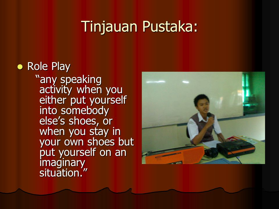 Tinjauan Pustaka: Role Play Role Play any speaking activity when you either put yourself into somebody else's shoes, or when you stay in your own shoes but put yourself on an imaginary situation. any speaking activity when you either put yourself into somebody else's shoes, or when you stay in your own shoes but put yourself on an imaginary situation.