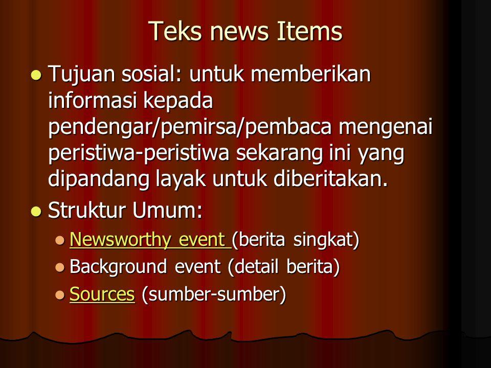 Teks news Items Tujuan sosial: untuk memberikan informasi kepada pendengar/pemirsa/pembaca mengenai peristiwa-peristiwa sekarang ini yang dipandang layak untuk diberitakan.