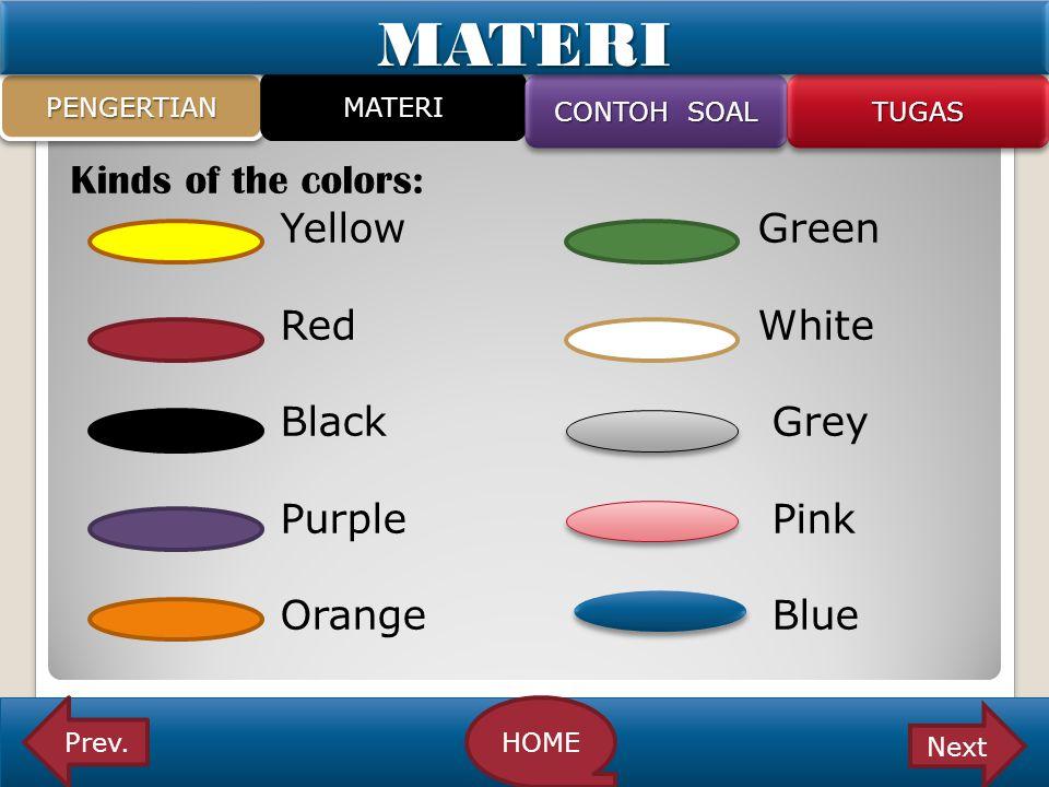 Kinds of the colors: Yellow Green Red White Black Grey Purple Pink Orange Blue PENGERTIANPENGERTIAN MATERI CONTOH SOAL TUGASTUGAS Prev.HOME NextMATERI