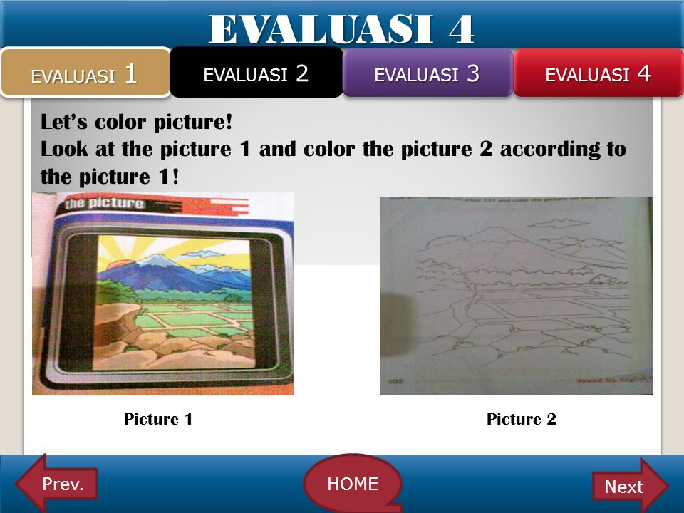 EVALUASI 4 Let's color picture! Look at the picture 1 and color the picture 2 according to the picture 1! Picture 1 Picture 2 EVALUASI 1 EVALUASI 2 EV