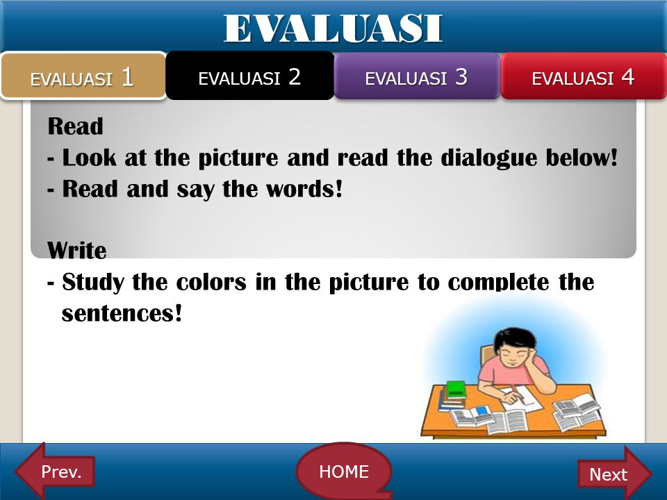 EVALUASIEVALUASI Read - Look at the picture and read the dialogue below! - Read and say the words! Write - Study the colors in the picture to complete