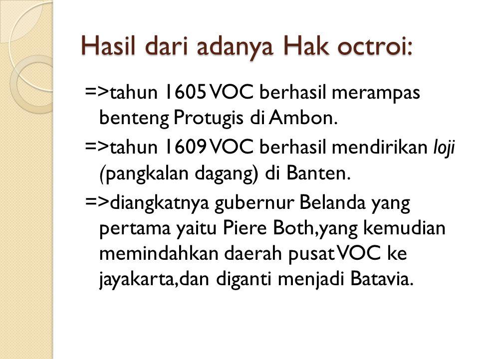 Hasil dari adanya Hak octroi: =>tahun 1605 VOC berhasil merampas benteng Protugis di Ambon.