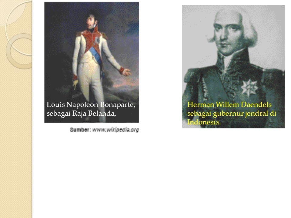Louis Napoleon Bonaparte, sebagai Raja Belanda, Herman Willem Daendels sebagai gubernur jendral di Indonesia.