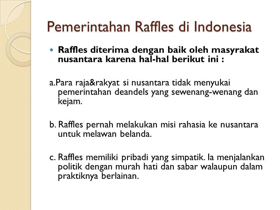 Pemerintahan Raffles di Indonesia Raffles diterima dengan baik oleh masyrakat nusantara karena hal-hal berikut ini : a.Para raja&rakyat si nusantara tidak menyukai pemerintahan deandels yang sewenang-wenang dan kejam.