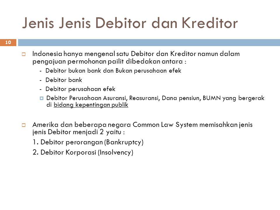 Jenis Jenis Debitor dan Kreditor 10  Indonesia hanya mengenal satu Debitor dan Kreditor namun dalam pengajuan permohonan pailit dibedakan antara : -