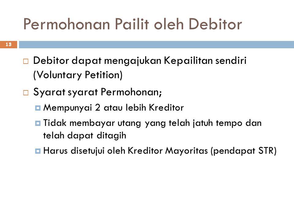 Permohonan Pailit oleh Debitor 13  Debitor dapat mengajukan Kepailitan sendiri (Voluntary Petition)  Syarat syarat Permohonan;  Mempunyai 2 atau lebih Kreditor  Tidak membayar utang yang telah jatuh tempo dan telah dapat ditagih  Harus disetujui oleh Kreditor Mayoritas (pendapat STR)