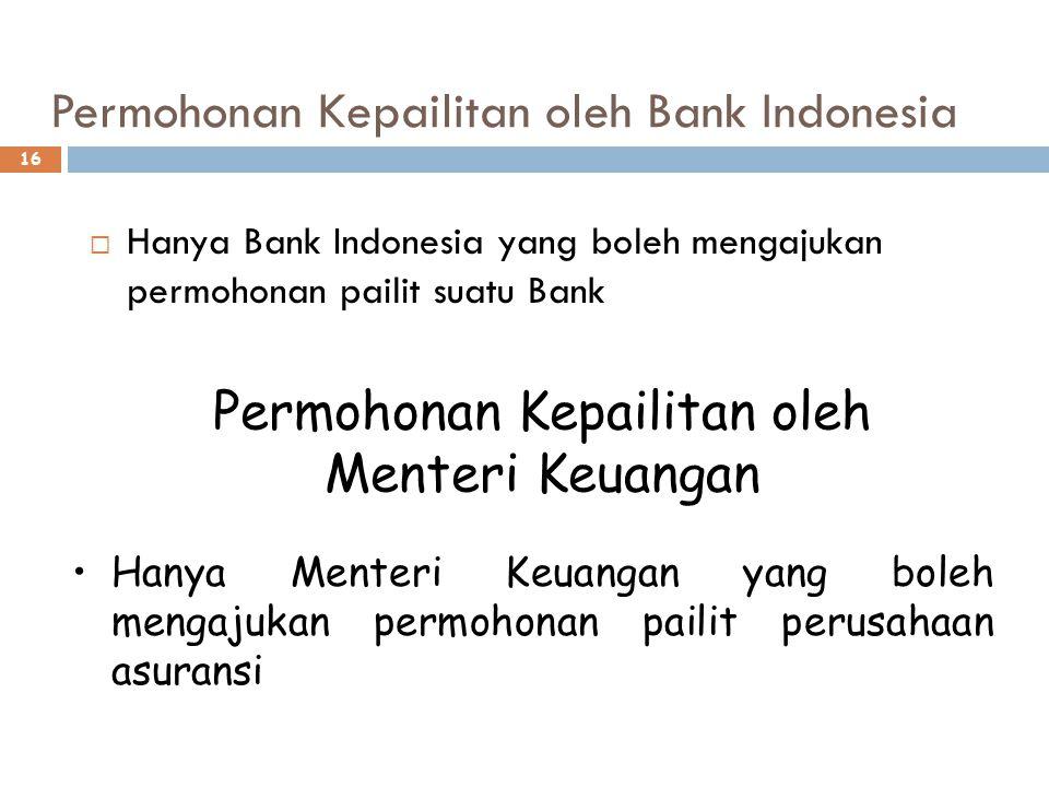 Permohonan Kepailitan oleh Bank Indonesia 16  Hanya Bank Indonesia yang boleh mengajukan permohonan pailit suatu Bank Permohonan Kepailitan oleh Menteri Keuangan Hanya Menteri Keuangan yang boleh mengajukan permohonan pailit perusahaan asuransi
