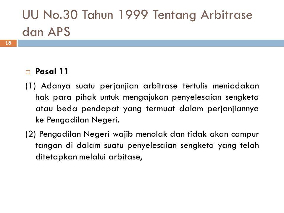 UU No.30 Tahun 1999 Tentang Arbitrase dan APS 18  Pasal 11 (1) Adanya suatu perjanjian arbitrase tertulis meniadakan hak para pihak untuk mengajukan penyelesaian sengketa atau beda pendapat yang termuat dalam perjanjiannya ke Pengadilan Negeri.