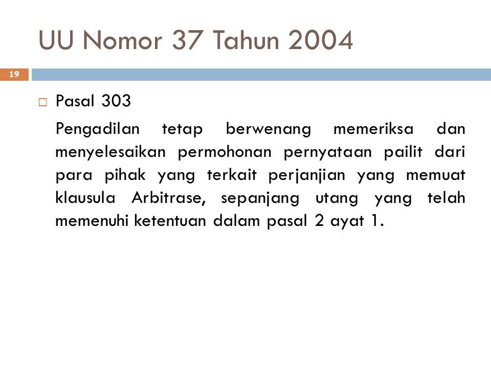 UU Nomor 37 Tahun 2004 19  Pasal 303 Pengadilan tetap berwenang memeriksa dan menyelesaikan permohonan pernyataan pailit dari para pihak yang terkait perjanjian yang memuat klausula Arbitrase, sepanjang utang yang telah memenuhi ketentuan dalam pasal 2 ayat 1.