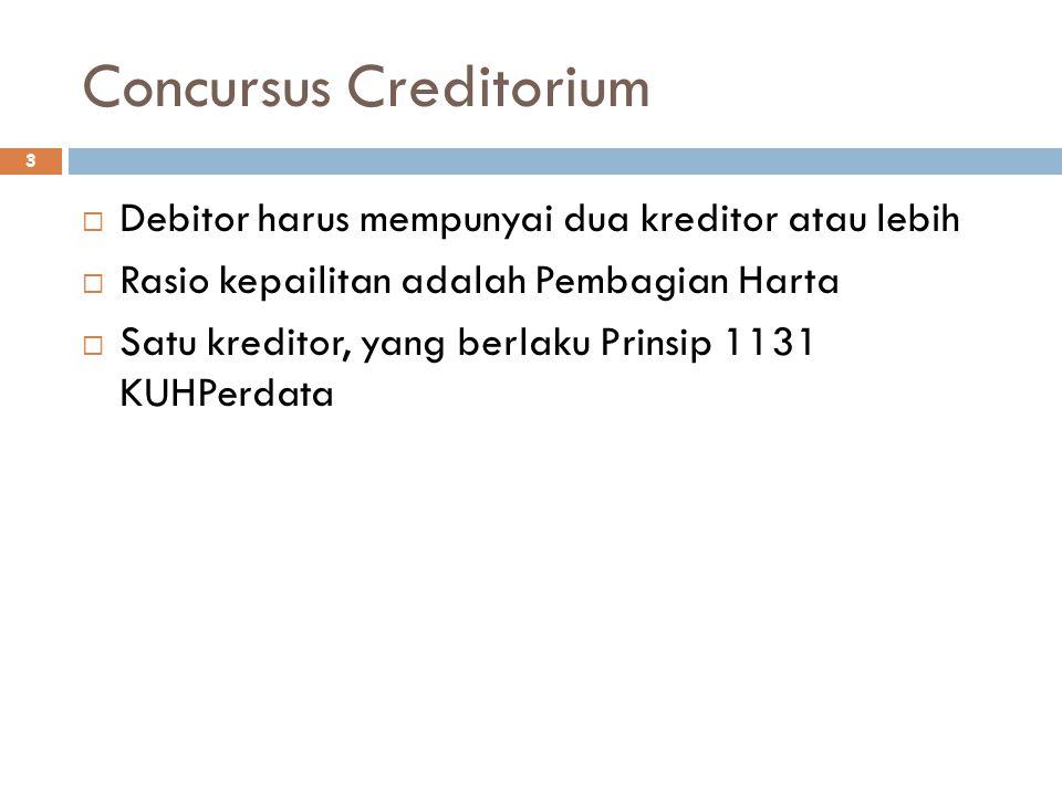 Concursus Creditorium 3  Debitor harus mempunyai dua kreditor atau lebih  Rasio kepailitan adalah Pembagian Harta  Satu kreditor, yang berlaku Prinsip 1131 KUHPerdata