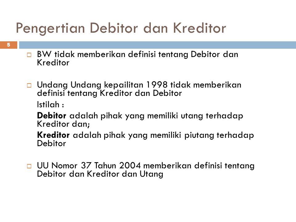 Pengertian Debitor dan Kreditor 5  BW tidak memberikan definisi tentang Debitor dan Kreditor  Undang Undang kepailitan 1998 tidak memberikan definisi tentang Kreditor dan Debitor Istilah : Debitor adalah pihak yang memiliki utang terhadap Kreditor dan; Kreditor adalah pihak yang memiliki piutang terhadap Debitor  UU Nomor 37 Tahun 2004 memberikan definisi tentang Debitor dan Kreditor dan Utang