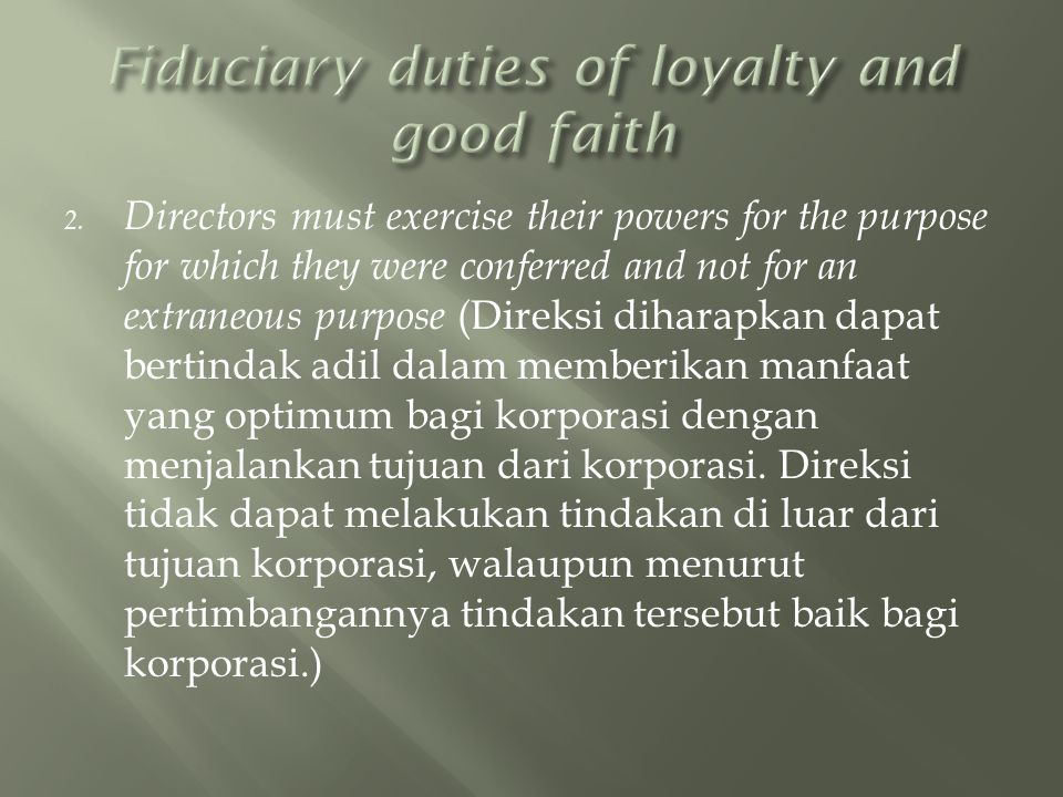 2. Directors must exercise their powers for the purpose for which they were conferred and not for an extraneous purpose (Direksi diharapkan dapat bert