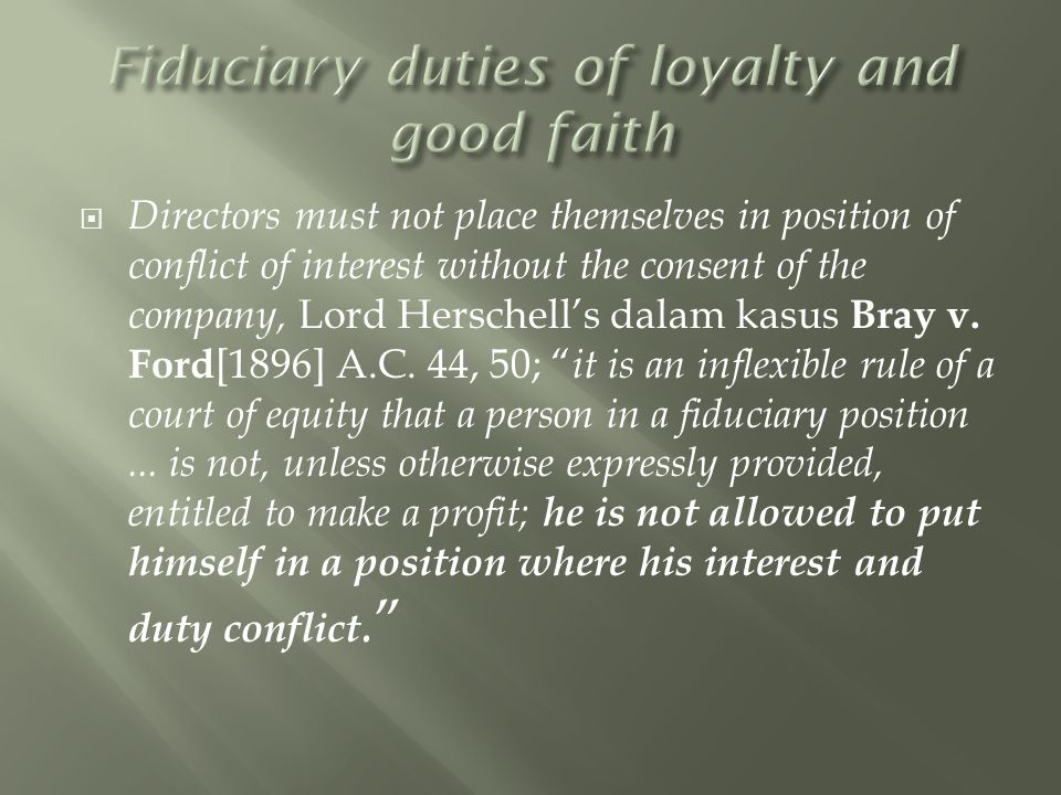  Directors must not place themselves in position of conflict of interest without the consent of the company, Lord Herschell's dalam kasus Bray v.