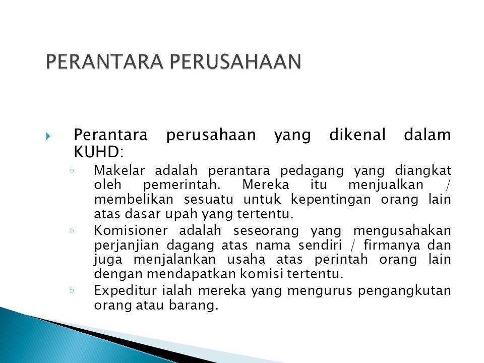  Perantara perusahaan yang dikenal dalam KUHD: ◦ Makelar adalah perantara pedagang yang diangkat oleh pemerintah. Mereka itu menjualkan / membelikan